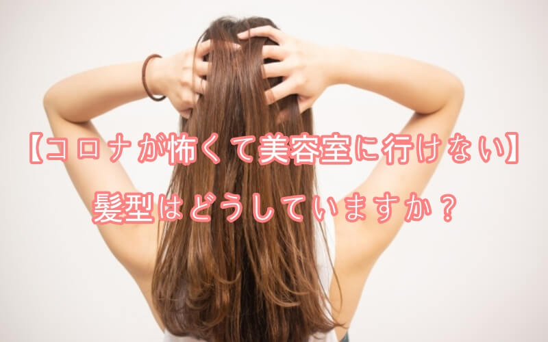 【コロナが怖くて美容室に行けない】髪型はどうしていますか?
